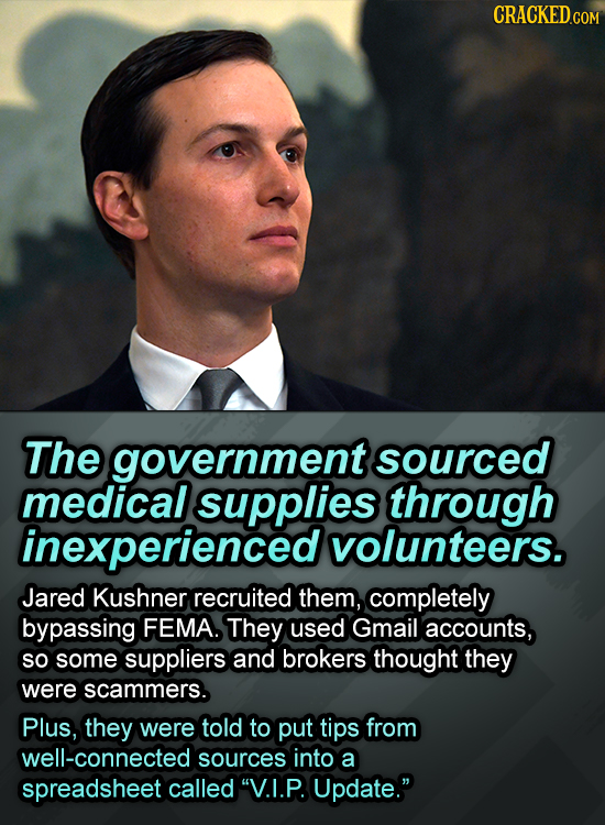 CRACKED.COM The government sourced medical supplies through inexperienced volunteers. Jared Kushner recruited them, completely bypassing FEMA. They us
