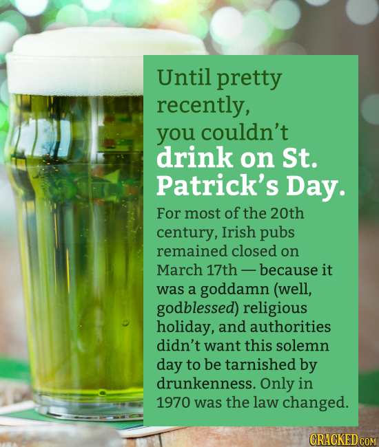 Until pretty recently, you couldn't drink on St. Patrick's Day. For most of the 20th century, Irish pubs remained closed on March 17th - because it wa