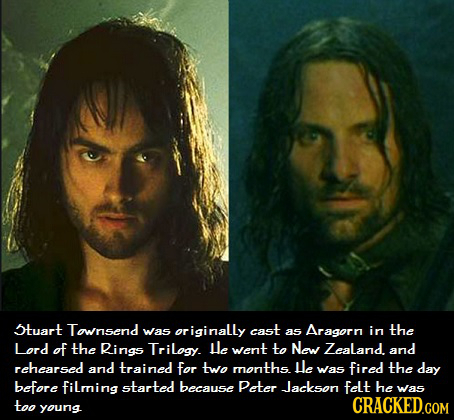 5tuart Townsend Was originally cast as Aragorn in the Lord of the Rings Trilogy. Le went to New Zealand. and rehearsed and trained for two months le w
