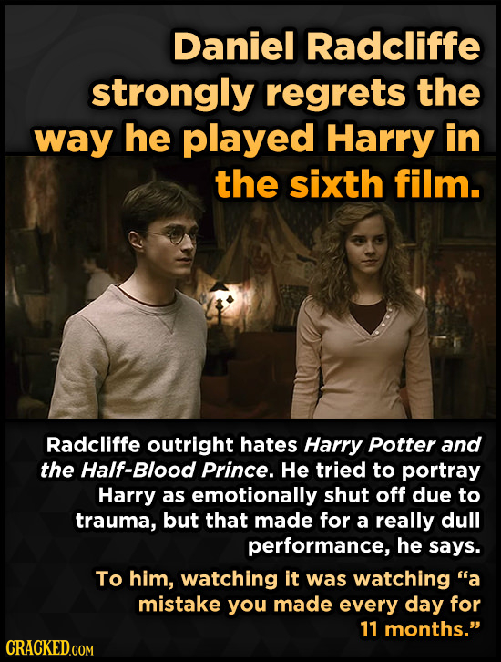 Daniel Radcliffe strongly regrets the way he played Harry in the sixth film. Radcliffe outright hates Harry Potter and the Half-Blood Prince. He tried