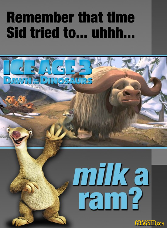 Remember that time Sid tried to... uhhh... IEEAGER DAWN CL DINOSAURS OE milk a ram? CRACKED COM