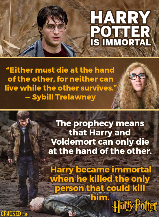 HARRY POTTER IS IMMORTAL Either must die at the hand of the other, for neither can live while the other survives. -Sybill Trelawney The prophecy mea