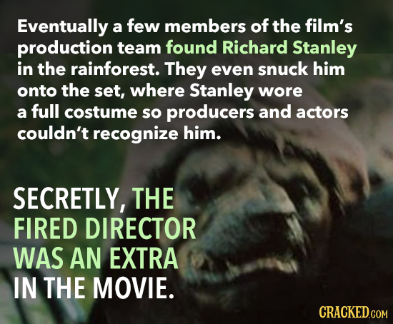 Eventually a few members of the film's production team found Richard Stanley in the rainforest. They even snuck him onto the set, where Stanley wore a