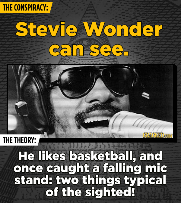 THE CONSPIRACY: Stevie Wonder can see. llllth CRAGKED CON THE THEORY: He likes basketball, and once caught a falling mic stand: two things typical of
