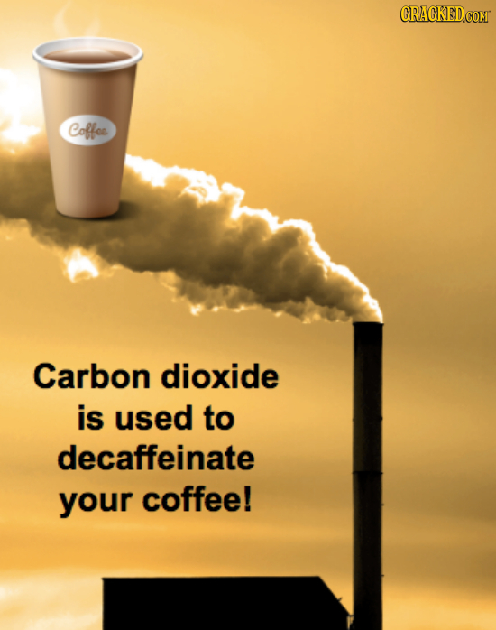 Coffoe Carbon dioxide is used to decaffeinate your coffee!