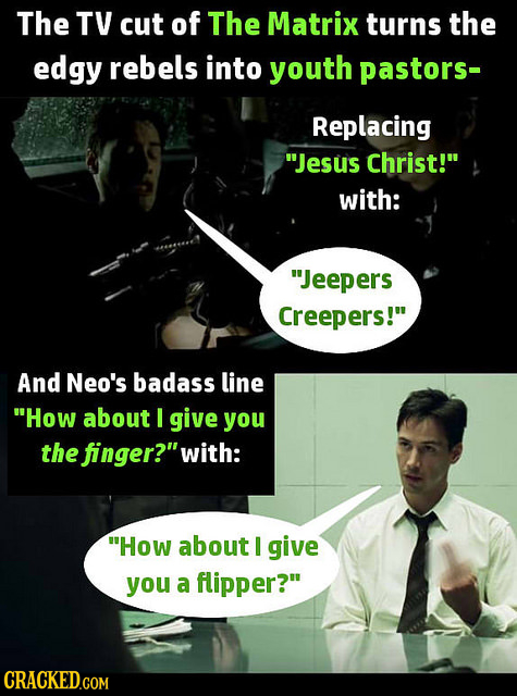 The TV cut of The Matrix turns the edgy rebels into youth pastors- Replacing Jesus Christ! with: Jeepers Creepers! And Neo's badass line How abou