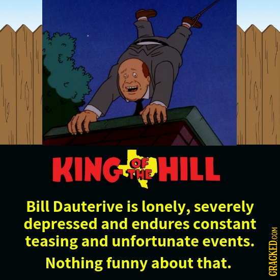 KINGT OF HILL THE Bill Dauterive is lonely, severely depressed and endures constant teasing and unfortunate events. Nothing funny about that. KHUI