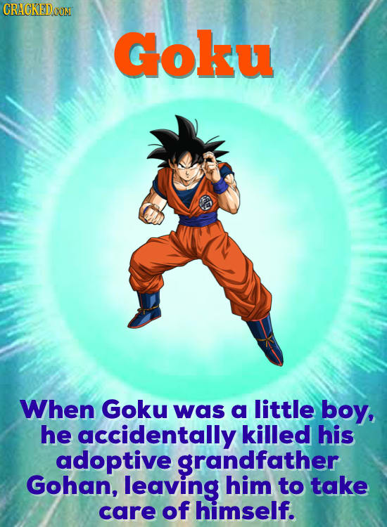 CRACKEDCON Goku When Goku was a little boy, he accidentally killed his adoptive grandfather Gohan, leaving him to take care of himself.