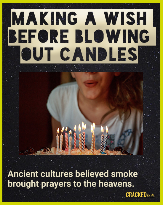 MAKING A WISH BEFORE BLOWING OUT CANDLES Ancient cultures believed smoke brought prayers to the heavens. CRACKEDCON