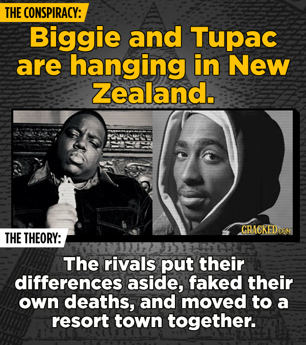 THE CONSPIRACY: Biggie and Tupac are hanging in New Zealand. THE THEORY: The rivals put their differences aside, faked their own deaths, and moved to
