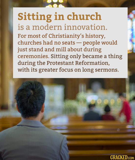 Sitting in church is a modern innovation. For most of Christianity's history, churches had no seats people would just stand and mill about during cere