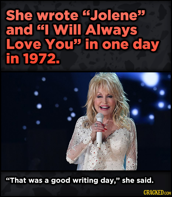 16 Badass, Little-Known Dolly Parton Stories - She wrote Jolene and I Will Always Love You' in one day in 1972. That was a