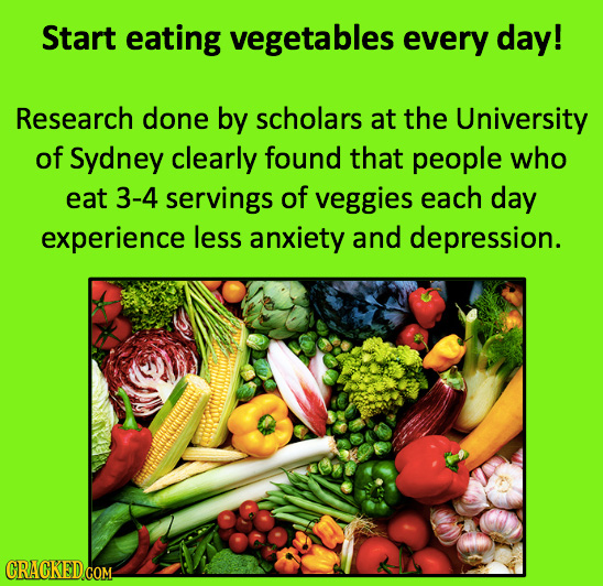 Start eating vegetables every day! Research done by scholars at the University of Sydney clearly found that people who eat 3-4 servings of veggies eac