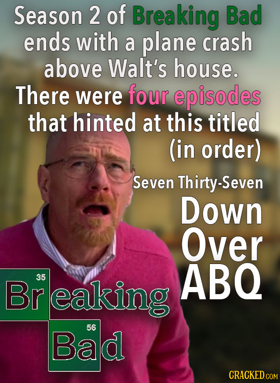Season 2 of Breaking Bad ends with a plane crash above Walt's house. There were four episodes that hinted at this titled (in order) Seven Thirty-Seven