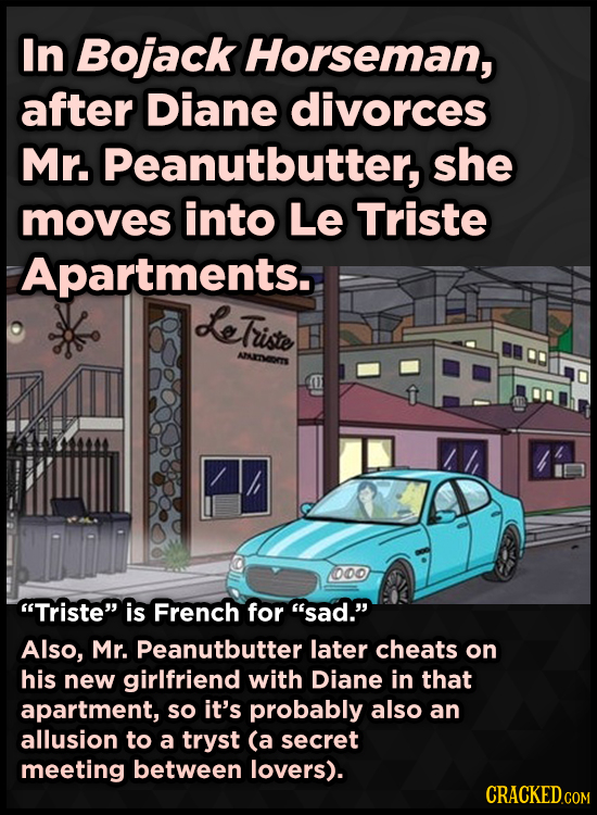 In Bojack Horseman, after Diane divorces Mr. Peanutbutter, she moves into Le Triste Apartments. LeTriste AEOTS o0o Triste is French for sad. Also,