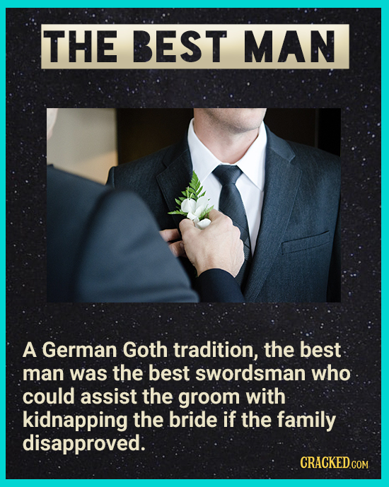 THE BEST MAN A German Goth tradition, the best man was the best swordsman who could assist the groom with kidnapping the bride if the family disapprov