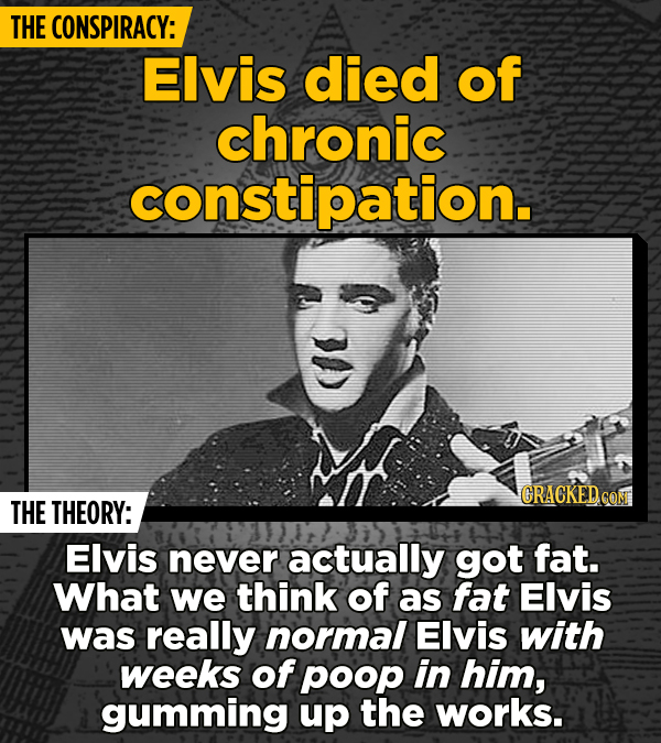 THE CONSPIRACY: Elvis died of chronic constipation. CRACKED CON THE THEORY: Elvis never actually got fat. What we think of as fat Elvis was really nor