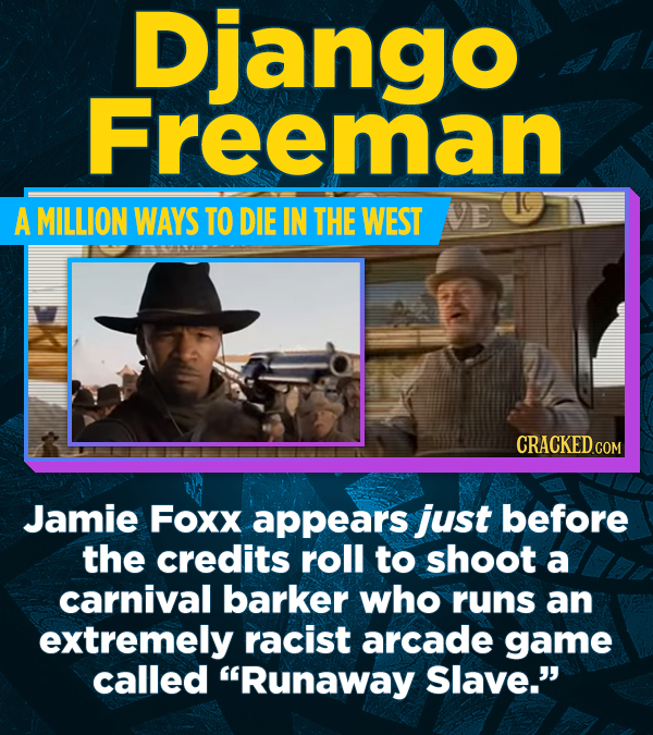 Django Freeman A MILLION WAYS TO DIE IN THE WEST NVE Jamie Foxx appears just before the credits roll to shoot a carnival barker who runs an extremely