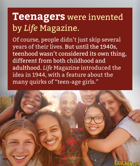 Teenagers were invented by Life Magazine. Of course, people didn't just skip several years of their lives. But until the 1940s, teenhood wasn't consid