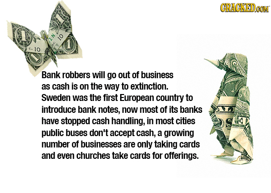 GRACKED.OON 10 1 C. 10 ne Bank robbers will go out of business as cash is on the way to extinction. Sweden was the first European country to introduce