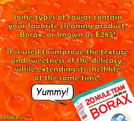 Some types of caviar contain your favorite cleaning product, Borax, or known as E285! It is used to improve the texture and sweetness of the delicacy,
