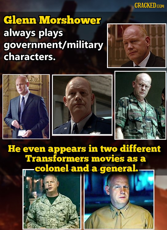 CRACKED Glenn Morshower always plays government/r military characters. He even appears in two different Transformers movies as a .colonel and a genera