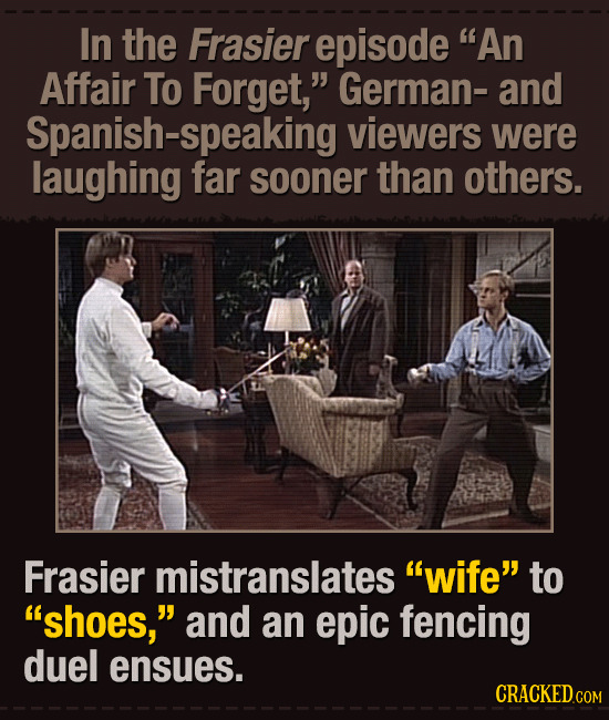 In the Frasier episode An Affair To Forget, German- and Spanish-speaking viewers were laughing far sooner than others. Frasier mistranslates wife