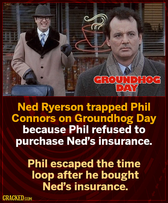 GROUNDHOG DAY Ned Ryerson trapped Phil Connors on Groundhog Day because Phil refused to purchase Ned's insurance. Phil escaped the time loop after he
