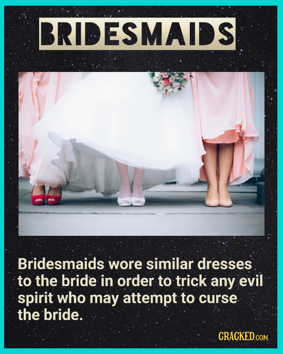 BRIDESMAIDS Bridesmaids wore similar dresses to the bride in order to trick any evil spirit who may attempt to curse the bride. CRACKEDGON