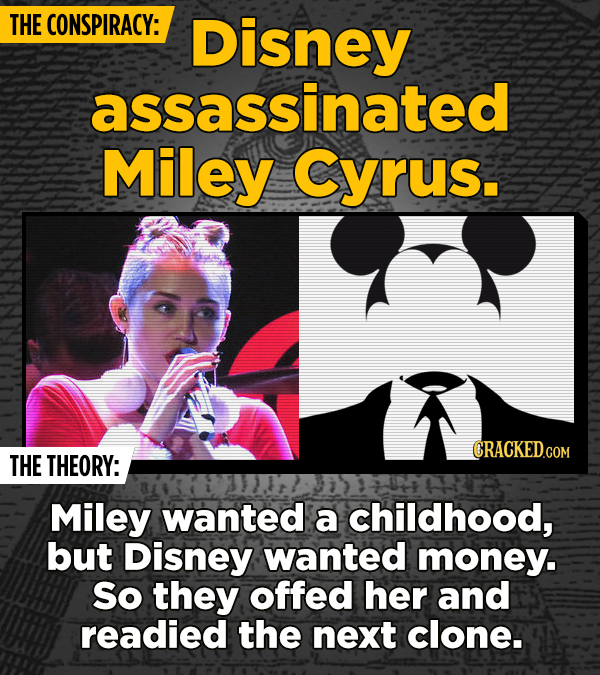 THE CONSPIRACY: Disney assassinated Miley Cyrus. CRACKED.COM THE THEORY: Miley wanted a childhood, but Disney wanted money. So they offed her and read