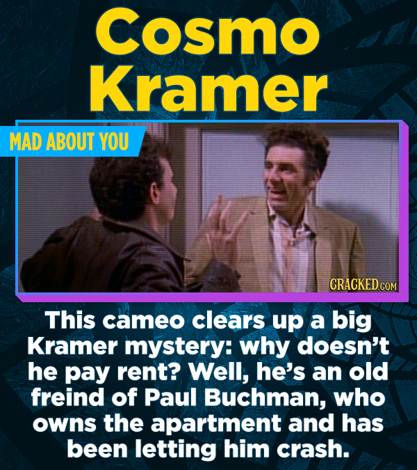 Cosmo Kramer MAD ABOUT YOU CRACKED COM This cameo clears up a big Kramer mystery: why doesn't he pay rent? Well, he's an old freind of Paul Buchman, w