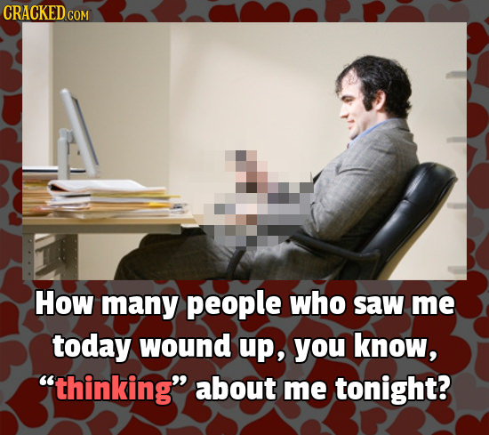 CRACKEDcO COM How many people who saw me today wound up, you know, thinking about me tonight?