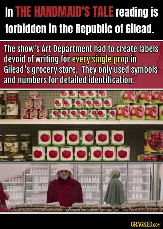 In THE HANDMAID'S TALE reading is forbidden in the Republic of Gilead. The show's Art Department had to create labels devoid of writing for every sing