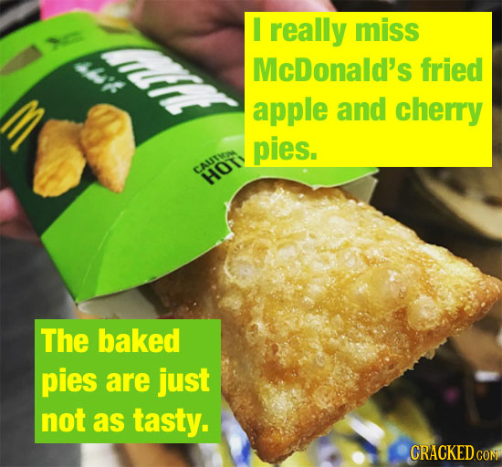 I really miss McDonald's fried apple and cherry pies. CAUTIA HOT The baked pies are just not as tasty. CRACKED CON