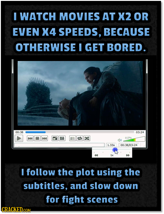 I WATCH MOVIES AT X2 OR EVEN X4 SPEEDS, BECAUSE OTHERWISE I GET BORED. 00:38 03:24 4 E ilt C 11296 1.33x 00:38/03:24 40 1x I follow the plot using the