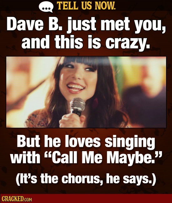 TELL US NOW. Dave B. just met you, and this is crazy. But he loves singing with Call Me Maybe. (lt's the chorus, he says.)