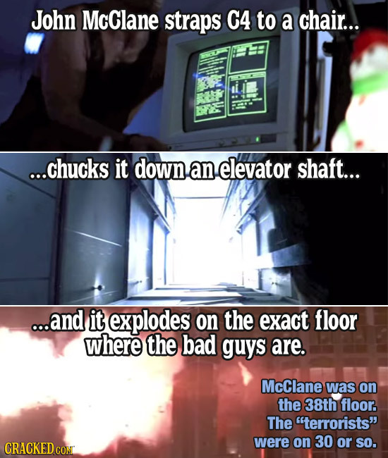 John McClane straps C4 to a chair... ...chucks it down an elevator shaft... ...and it explodes on the exact floor where the bad guys are. McClane was