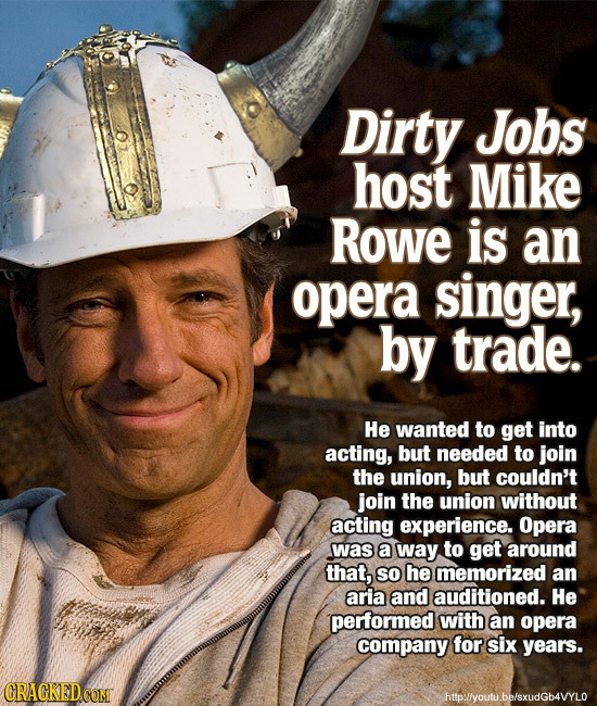 Dirty Jobs host Mike RoWE is an opera singer, by trade. He wanted to get into acting, but needed to join the union, but couldn't join the union withou