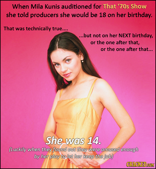 When Mila Kunis auditioned for That '70s Show she told producers she would be 18 on her birthday. That was technically true.... ...but not on her NEXT