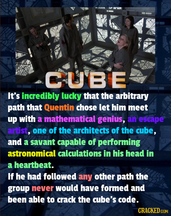 CUBE It's incredibly lucky that the arbitrary path that Quentin chose let him meet up with a mathematical genius, an escape artist, one of the archite