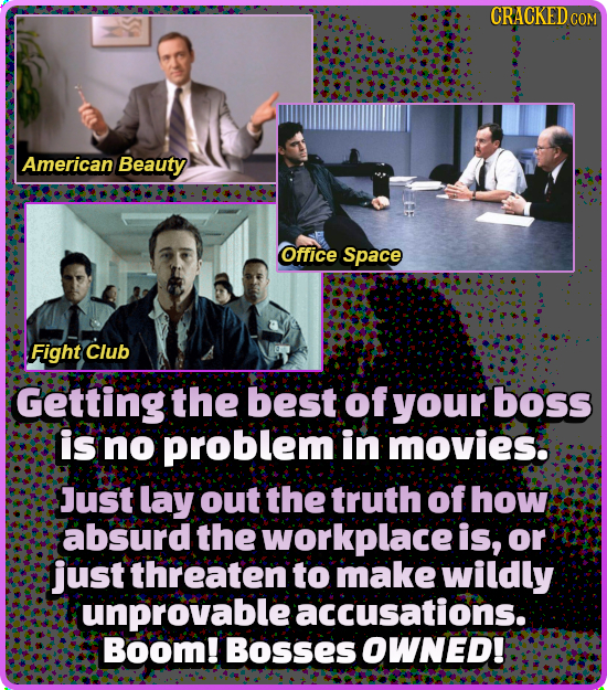 CRACKEDC COM American Beauty Office Space Fight Club Getting the best of your boss is no problem in movies. Just lay out the truth of how absurd the w