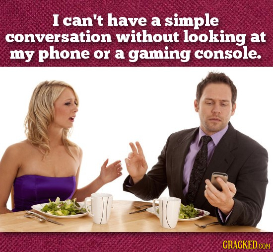 I can't have a simple conversation without looking at my phone or a gaming console. CRACKED COM