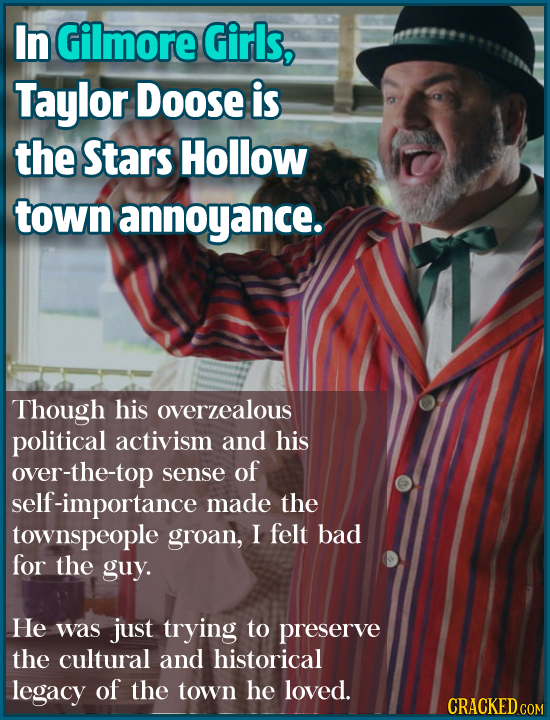 In Gilmore Girls, Taylor Doose is the Stars Hollow town annoyance. Though his overzealous political activism and his over-the-top sense of self-import