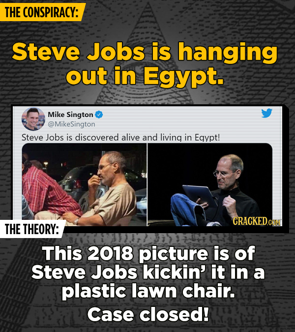 THE CONSPIRACY: Steve Jobs is hanging out in Egypt. Mike Sington @MikeSington Steve Jobs is discovered alive and living in Egypt! CRACKED.COM THE THEO