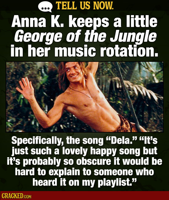 TELL US NOW. Anna K. keeps a little George of the Jungle in her music rotation. Specifically, the song Dela. It's just such a lovely happy song but