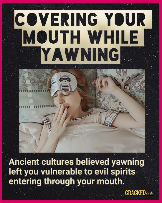 COVERING YOUR MOUTH WHILE YAWNING ffhle Ancient cultures believed yawning left you vulnerable to evil spirits entering through your mouth. CRACKEDCON
