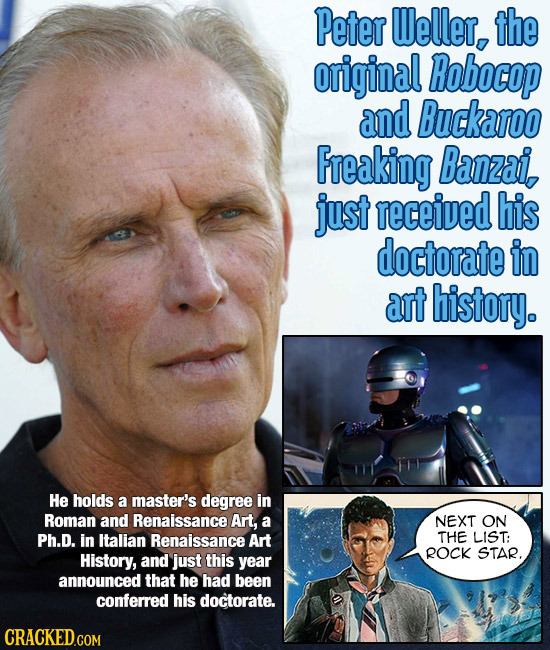 Peter Weller, the original Robocop and Buckaroo Freaking Banzai, just received his doctorate in art history. He holds a master's degree in Roman and R
