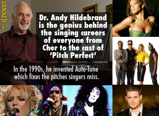 CRACKED COM Dr. Andy Hildebrand is the genius behind the singing careers of everyone from Cher to the cast of 'Pitch Perfedt' In the 1990s, he invente