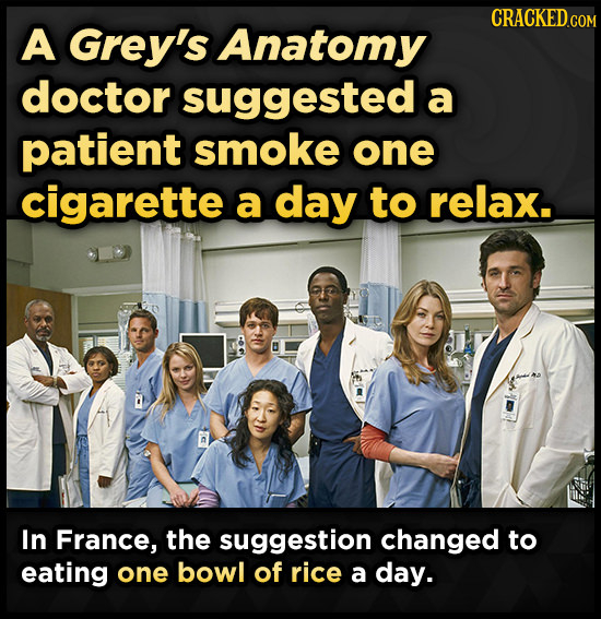 CRACKED COM A Grey's Anatomy doctor suggested a patient smoke one cigarette a day to relax. In France, the suggestion changed to eating one bowl of ri