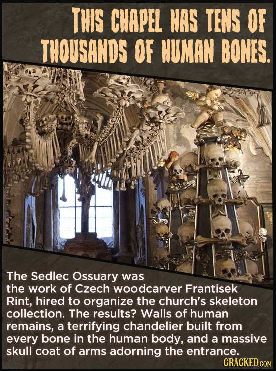 THIS CHAPEL HAS TENS OF THOUSANDS OF HUMAN BONES. The Sedlec Ossuary was the work of Czech woodcarver Frantisek Rint, hired to organize the church's s